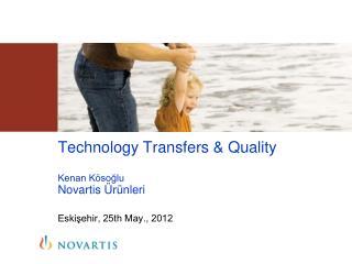 Technology Transfers & Quality Kenan Kösoğlu Novartis  Ürünleri Eskişehir, 25th May., 2012