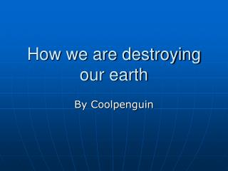How we are destroying our earth