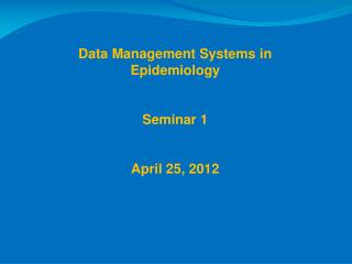 Data Management Systems in Epidemiology  Seminar 1 April 25, 2012