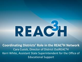 Coordinating Districts' Role in the REAC 3 H Network Cara Cusick, Director of District OutREAC 3 H