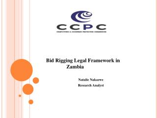 Bid Rigging Legal Framework in Zambia Natalie Nakazwe 		Research Analyst