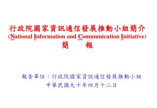 行政院國家資訊通信發展推動小組簡介 ( N ational  I nformation and  C ommunication  I nitiative) 簡  報