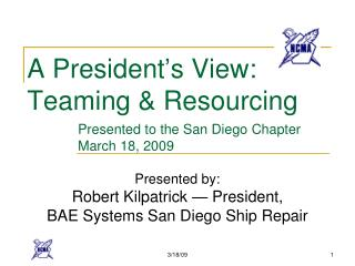 A President s View: Teaming  Resourcing       Presented to the San Diego Chapter      March 18, 2009