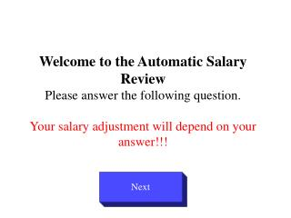 Welcome to the Automatic Salary Review Please answer the following question.  Your salary adjustment will depend on your