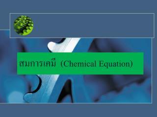 สมการเคมี  ( Chemical Equation)