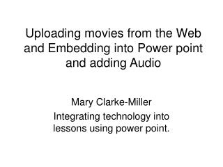 Uploading movies from the Web and Embedding into Power point and adding Audio