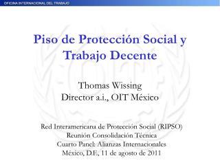 Piso de Protección Social y Trabajo Decente Thomas Wissing Director a.i., OIT México