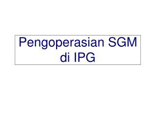 Pengoperasian SGM  di IPG