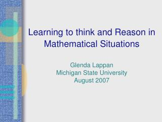 Learning to think and Reason in Mathematical Situations   Glenda Lappan Michigan State University August 2007
