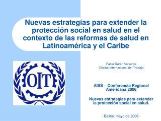 Fabio Durán Valverde Oficina Internacional del Trabajo AISS – Conferencia Regional Americana 2006