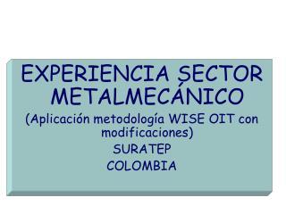 EXPERIENCIA SECTOR METALMECÁNICO (Aplicación metodología WISE OIT con modificaciones) SURATEP