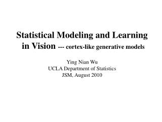 Statistical Modeling and Learning  in Vision  --- cortex-like generative models Ying Nian Wu