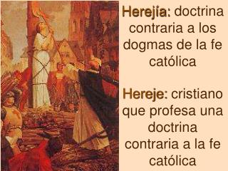 Herejía:  doctrina contraria a los dogmas de la fe católica