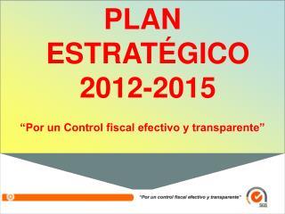 """PLAN ESTRATÉGICO 2012-2015 """"Por un Control fiscal efectivo y transparente"""""""