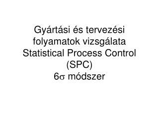 Gyártási és tervezési folyamatok vizsgálata Statistical Process Control (SPC) 6  módszer