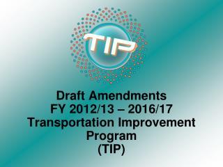Draft Amendments  FY 2012/13 – 2016/17          Transportation Improvement Program  (TIP)