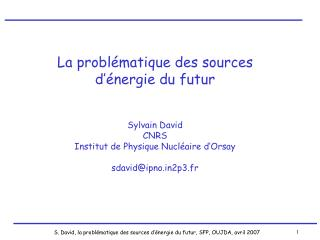 La problématique des sources d'énergie du futur Sylvain David CNRS