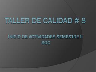 TALLER DE CALIDAD # 8 inicio de actividades semestre ii  SGC