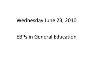 Wednesday June 23, 2010 EBPs in General Education