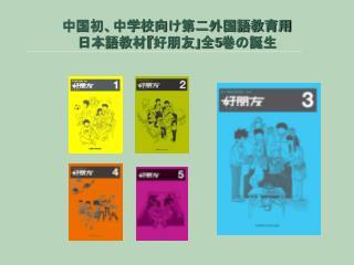 中国初、中学校向け第二外国語教育用 日本語教材 『 好朋友 」 全 5 巻の誕生