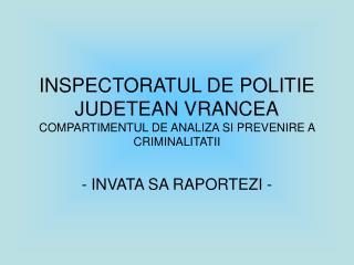 INSPECTORATUL DE POLITIE JUDETEAN VRANCEA COMPARTIMENTUL DE ANALIZA SI PREVENIRE A CRIMINALITATII
