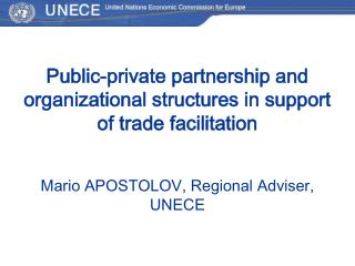 Public-private partnership and organizational structures in support of trade facilitation  ario APOSTOLOV, Regional Advi