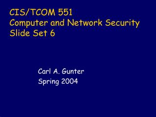 CIS/TCOM 551 Computer and Network Security Slide Set 6