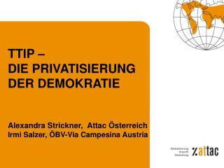 TTIP �  DIE PRIVATISIERUNG  DER DEMOKRATIE Alexandra Strickner,  Attac �sterreich
