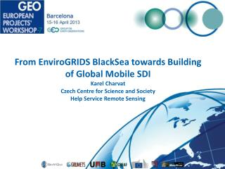 From  EnviroGRID S BlackSea  towards Building of Global Mobile SDI Karel Charvat