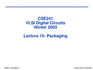 CSE241 VLSI Digital Circuits Winter 2003 Lecture 15: Packaging