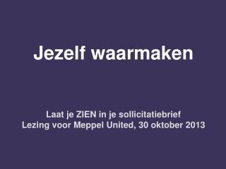 Jezelf waarmaken Laat je ZIEN in je sollicitatiebrief Lezing voor Meppel United, 30 oktober 2013