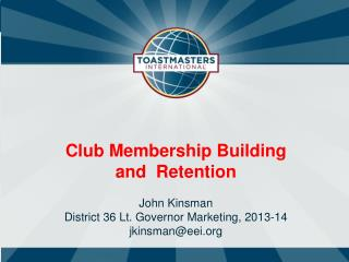 Club Membership Building  and  Retention John Kinsman District 36 Lt. Governor Marketing, 2013-14