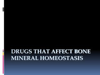 DRUGS THAT AFFECT BONE  MINERAL HOMEOSTASIS