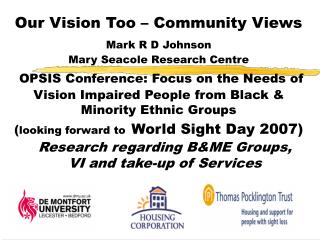 Our Vision Too   Community Views Mark R D Johnson   Mary Seacole Research Centre   OPSIS Conference: Focus on the Needs