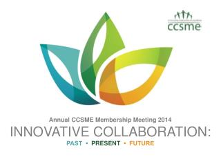 Annual CCSME Membership Meeting 2014 INNOVATIVE COLLABORATION: PAST  •   PRESENT   •  FUTURE