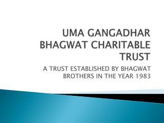 UMA GANGADHAR  BHAGWAT CHARITABLE TRUST