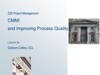 Z26 Project Management   CMMI and Improving Process Quality Lecture 5 a Graham Collins, UCL