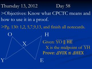 Thursday 13,  2012		   	Day  58 >Objectives: Know what CPCTC means and how to use it in a proof.