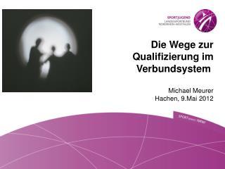Die Wege zur Qualifizierung im Verbundsystem Michael Meurer  Hachen, 9.Mai 2012