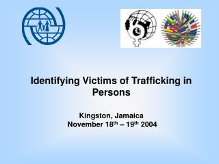 Identifying Victims of Trafficking in Persons Kingston, Jamaica  November 18 th  – 19 th  2004