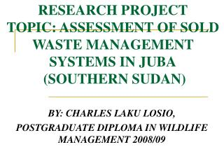 RESEARCH PROJECT TOPIC: ASSESSMENT OF SOLD WASTE MANAGEMENT SYSTEMS IN JUBA  (SOUTHERN SUDAN)