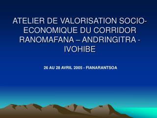 ATELIER DE VALORISATION SOCIO-ECONOMIQUE DU CORRIDOR RANOMAFANA – ANDRINGITRA - IVOHIBE