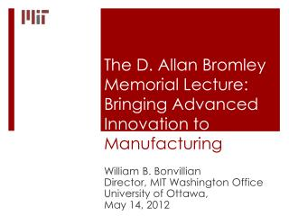 The D. Allan Bromley Memorial Lecture: Bringing Advanced Innovation to   M anufacturing