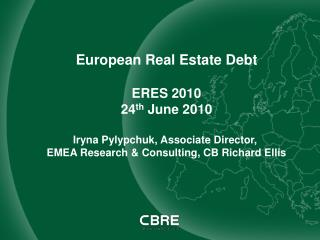 European Real Estate Debt ERES 2010 24 th  June 2010 Iryna Pylypchuk, Associate Director,