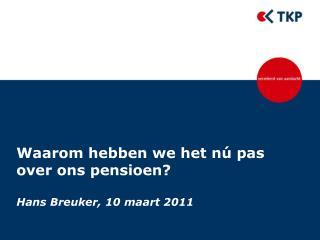 Waarom hebben we het nú pas  over ons pensioen? Hans Breuker, 10 maart 2011