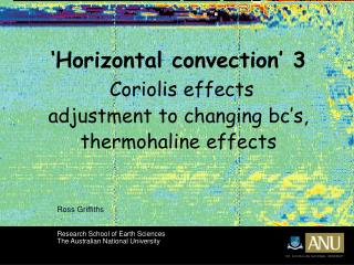 'Horizontal convection' 3 Coriolis effects adjustment to changing bc's,  thermohaline effects