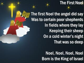 The First Noel  The first Noel the angel did say Was to certain poor shepherds In fields where they lay Keeping their sh