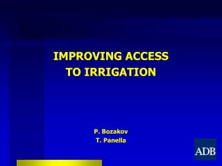 IMPROVING ACCESS TO IRRIGATION P. Bozakov T. Panella