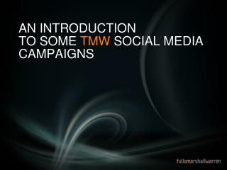 AN INTRODUCTION   TO SOME  TMW  SOCIAL MEDIA CAMPAIGNS