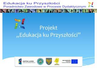"""Projekt  """"Edukacja ku Przyszłości"""""""